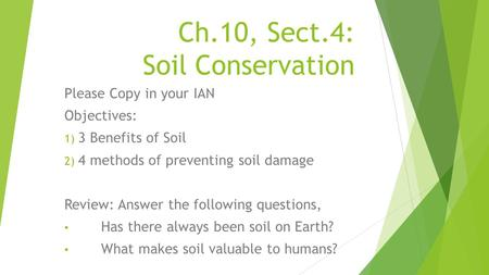 Ch.10, Sect.4: Soil Conservation Please Copy in your IAN Objectives: 1) 3 Benefits of Soil 2) 4 methods of preventing soil damage Review: Answer the following.