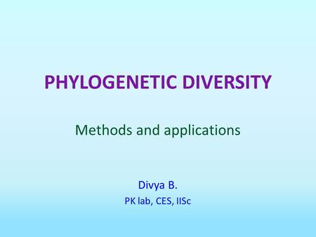 PHYLOGENETIC DIVERSITY Methods and applications Divya B. PK lab, CES, IISc.