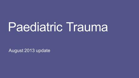 Paediatric Trauma August 2013 update. Background Injuries from motor vehicle crashes are the leading cause of mortality in children aged 5 years and older.