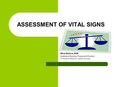 ASSESSMENT OF VITAL SIGNS Marie Bártová, BSN Institute of Nursing Theory and Practice 1 st Faculty of Medicine, Charles University.