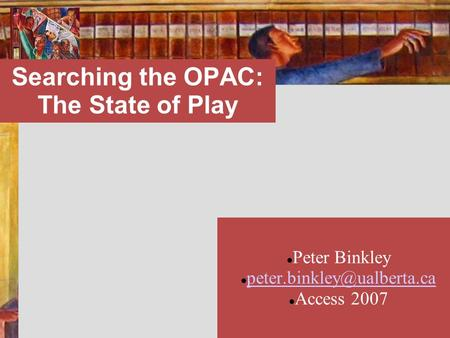 Searching the OPAC: The State of Play Peter Binkley Access 2007 Peter Binkley Access 2007.