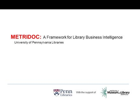 METRIDOC: A Framework for Library Business Intelligence With the support of University of Pennsylvania Libraries.