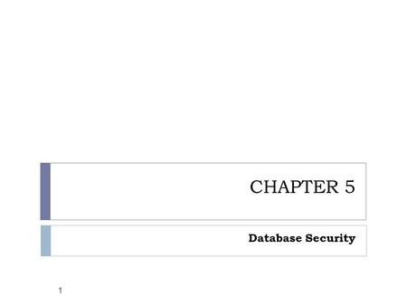CHAPTER 5 Database Security 1. Objectives  Explain briefly the concept of databases  Identify the security requirement of the databases  List and explain.