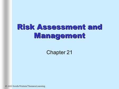 Risk Assessment and Management Chapter 21 © 2003 South-Western/Thomson Learning.