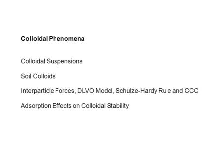 Colloidal Phenomena Colloidal Suspensions Soil Colloids Interparticle Forces, DLVO Model, Schulze-Hardy Rule and CCC Adsorption Effects on Colloidal Stability.
