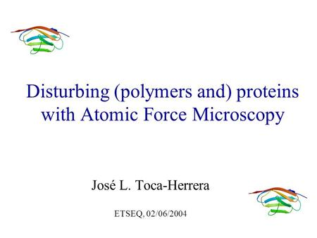 Disturbing (polymers and) proteins with Atomic Force Microscopy José L. Toca-Herrera ETSEQ, 02/06/2004.