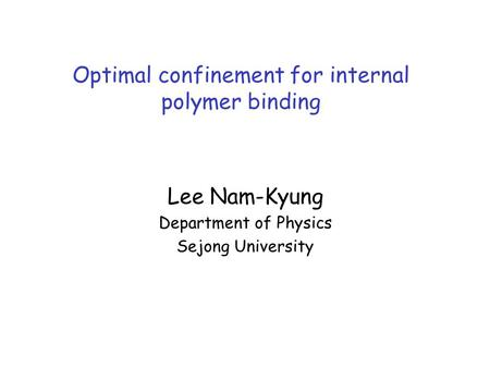 Lee Nam-Kyung Department of Physics Sejong University Optimal confinement for internal polymer binding.