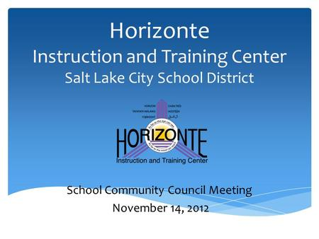 Horizonte Instruction and Training Center Salt Lake City School District School Community Council Meeting November 14, 2012.