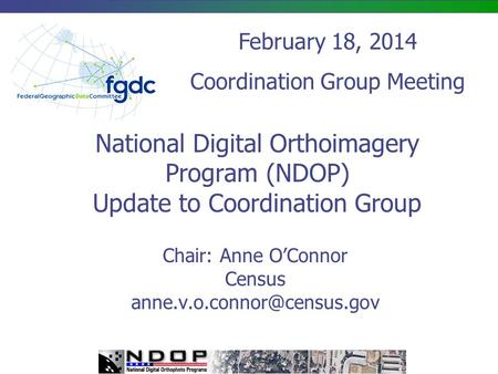 National Digital Orthoimagery Program (NDOP) Update to Coordination Group Chair: Anne O'Connor Census February 18, 2014 Coordination.
