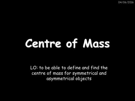04/06/2016 Centre of Mass LO: to be able to define and find the centre of mass for symmetrical and asymmetrical objects.