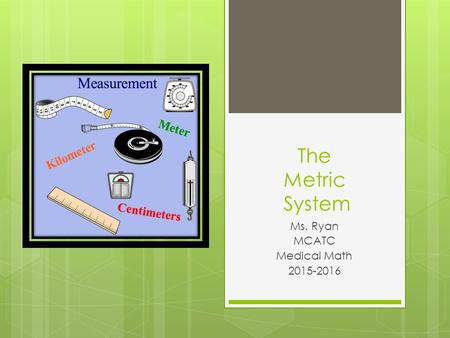 The Metric System Ms. Ryan MCATC Medical Math 2015-2016.