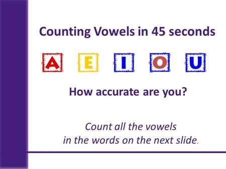 Counting Vowels in 45 seconds How accurate are you? Count all the vowels in the words on the next slide.