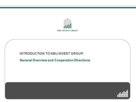INTRODUCTION TO NBU INVEST GROUP: General Overview and Cooperation Directions.