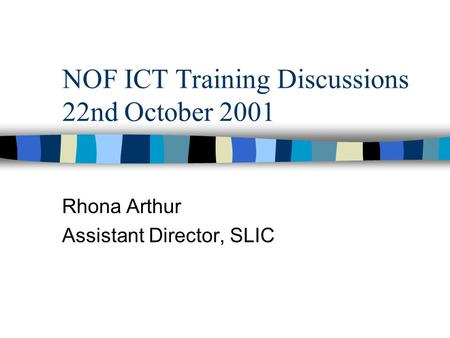 NOF ICT Training Discussions 22nd October 2001 Rhona Arthur Assistant Director, SLIC.