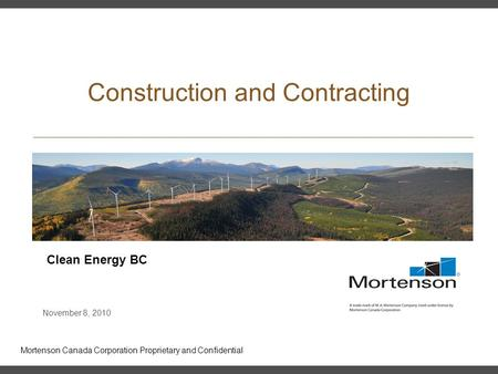 Mortenson Canada Corporation Proprietary and Confidential Construction and Contracting Clean Energy BC November 8, 2010.