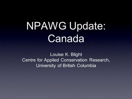 NPAWG Update: Canada Louise K. Blight Centre for Applied Conservation Research, University of British Columbia.