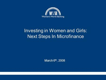 Investing in Women and Girls: Next Steps In Microfinance March 6 th, 2008.