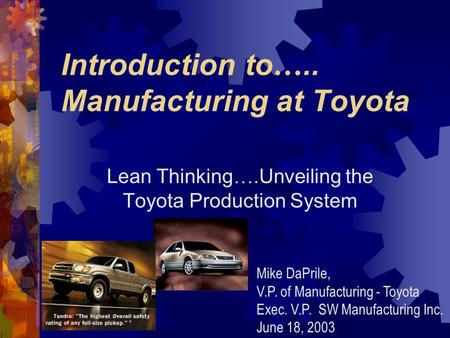 Introduction to ….. Manufacturing at Toyota Lean Thinking ….Unveiling the Toyota Production System Mike DaPrile, V.P. of Manufacturing - Toyota Exec.