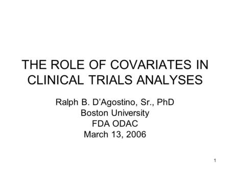 1 THE ROLE OF COVARIATES IN CLINICAL TRIALS ANALYSES Ralph B. D'Agostino, Sr., PhD Boston University FDA ODAC March 13, 2006.
