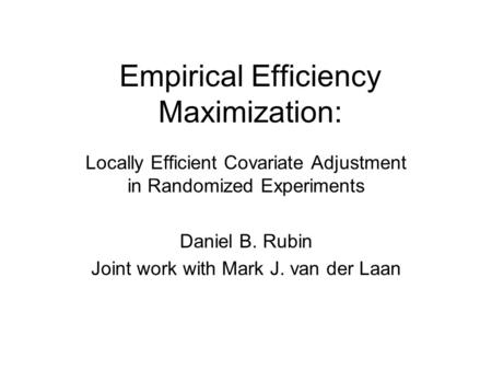 Empirical Efficiency Maximization: Locally Efficient Covariate Adjustment in Randomized Experiments Daniel B. Rubin Joint work with Mark J. van der Laan.