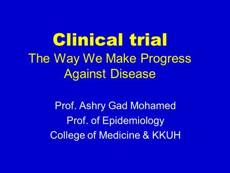 Clinical trial The Way We Make Progress Against Disease Prof. Ashry Gad Mohamed Prof. of Epidemiology College of Medicine & KKUH.