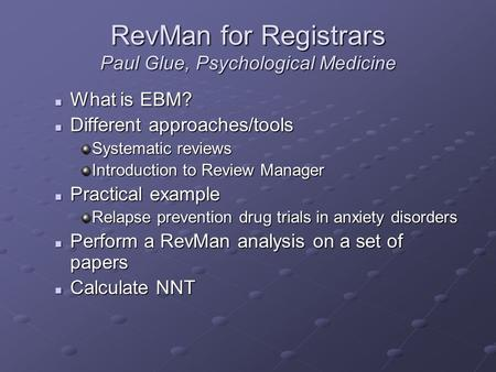 RevMan for Registrars Paul Glue, Psychological Medicine What is EBM? What is EBM? Different approaches/tools Different approaches/tools Systematic reviews.