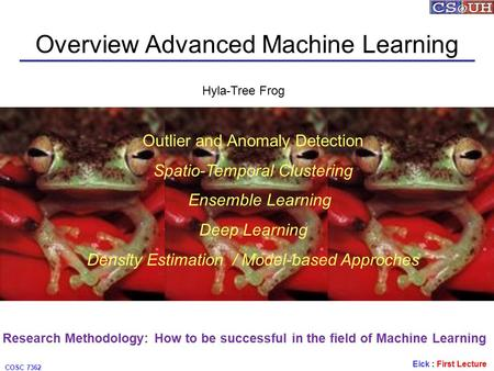 Eick : First Lecture COSC 7362 Overview Advanced Machine Learning Hyla-Tree Frog Outlier and Anomaly Detection Spatio-Temporal Clustering Ensemble Learning.
