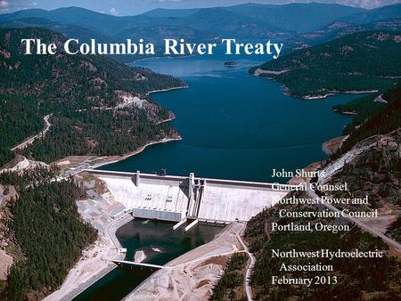 Northwest Power and Conservation Council slide 1 The Columbia River Treaty John Shurts General Counsel Northwest Power and Conservation Council Portland,