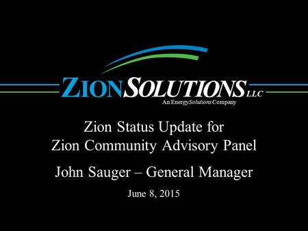 N O L UTI O NS OI ZS LLC An EnergySolutions Company Zion Status Update for Zion Community Advisory Panel. John Sauger – General Manager June 8, 2015.
