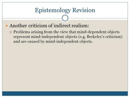 Epistemology Revision Another criticism of indirect realism:  Problems arising from the view that mind-dependent objects represent mind-independent objects.