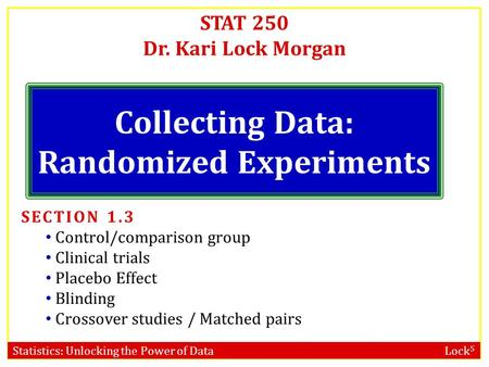 Statistics: Unlocking the Power of Data Lock 5 STAT 250 Dr. Kari Lock Morgan Collecting Data: Randomized Experiments SECTION 1.3 Control/comparison group.