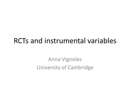 RCTs and instrumental variables Anna Vignoles University of Cambridge.