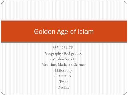 632-1258 CE - Geography/Background - Muslim Society - Medicine, Math, and Science - Philosophy - Literature - Trade - Decline Golden Age of Islam.