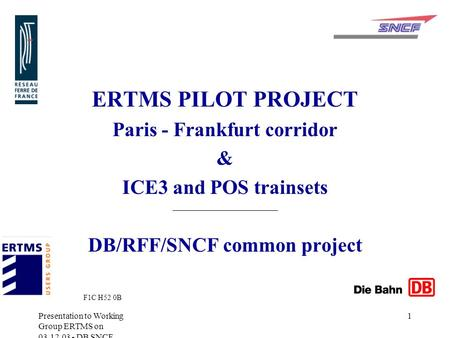 Presentation to Working Group ERTMS on 03.12.03 - DB SNCF RFF 1 ERTMS PILOT PROJECT Paris - Frankfurt corridor & ICE3 and POS trainsets DB/RFF/SNCF common.