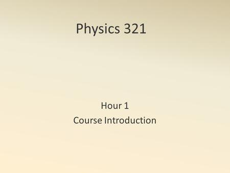 Physics 321 Hour 1 Course Introduction. Course Components Course Outline Prerequisites: ODEs, Mathematica Reading: Due before lecture HW: Due MWF - see.
