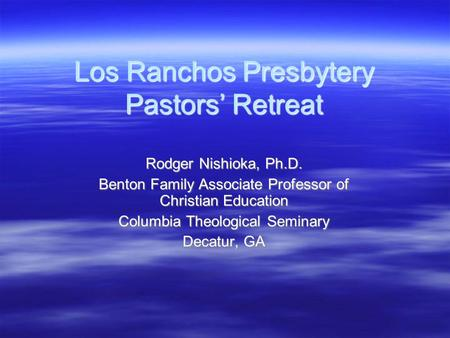 Los Ranchos Presbytery Pastors' Retreat Rodger Nishioka, Ph.D. Benton Family Associate Professor of Christian Education Columbia Theological Seminary Decatur,