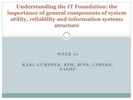 WEEK #1 KARL GUMPPER, RPH, BCPS, CPHIMS, FASHP Understanding the IT Foundation: the importance of general components of system utility, reliability and.