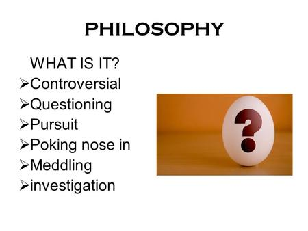 PHILOSOPHY WHAT IS IT?  Controversial  Questioning  Pursuit  Poking nose in  Meddling  investigation.