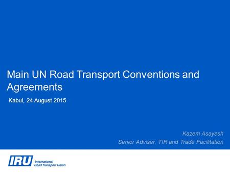 Main UN Road Transport Conventions and Agreements Kabul, 24 August 2015 Kazem Asayesh Senior Adviser, TIR and Trade Facilitation.
