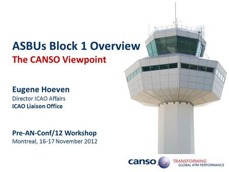 ASBUs Block 1 Overview The CANSO Viewpoint Eugene Hoeven Director ICAO Affairs ICAO Liaison Office Pre-AN-Conf/12 Workshop Montreal, 16-17 November 2012.