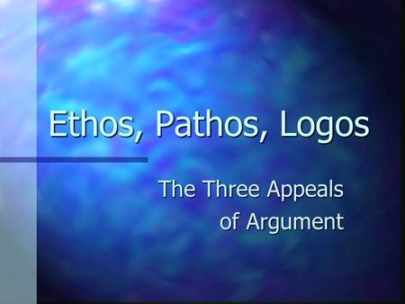 Ethos, Pathos, Logos The Three Appeals of Argument.