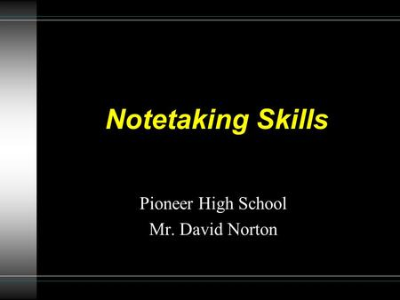 Notetaking Skills Pioneer High School Mr. David Norton.