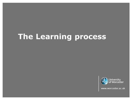 The Learning process www.worcester.ac.uk. Learning styles It is helpful to reflect upon learning styles and how these affect communication. Although most.