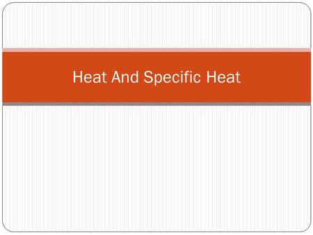 Heat And Specific Heat. Heat Energy that is transferred from one body to another because of temperature Unit 1 calorie (cal) – heat needed to raise 1g.
