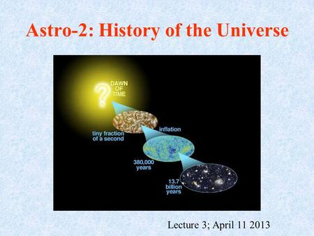 Astro-2: History of the Universe Lecture 3; April 11 2013.