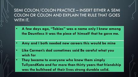 "SEMI COLON/COLON PRACTICE – INSERT EITHER A SEMI COLON OR COLON AND EXPLAIN THE RULE THAT GOES WITH IT. A few days ago, ""Tobias"" was a name only I knew."