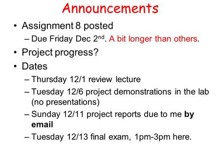 Announcements Assignment 8 posted –Due Friday Dec 2 nd. A bit longer than others. Project progress? Dates –Thursday 12/1 review lecture –Tuesday 12/6 project.