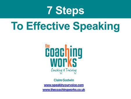 To Effective Speaking Claire Godwin www.speakinyourvoice.com www.thecoachingworks.co.uk 7 Steps.