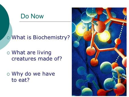 Do Now  What is Biochemistry?  What are living creatures made of?  Why do we have to eat?