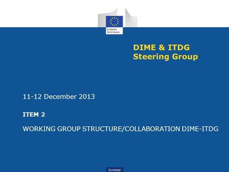 Eurostat DIME & ITDG Steering Group 11-12 December 2013 ITEM 2 WORKING GROUP STRUCTURE/COLLABORATION DIME-ITDG.